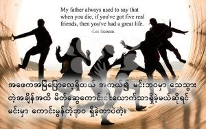 My father always used to say that when you die, if you've got five real friends, then you've had a great life.