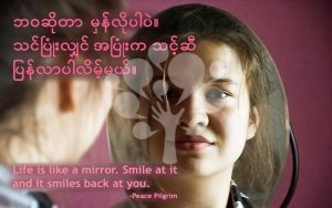Life is like a mirror. Smile at it and it smiles back at you.