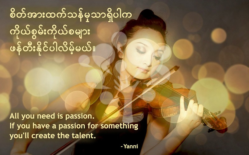 All you need is passion. If you have a passion for something you'll create the talent.