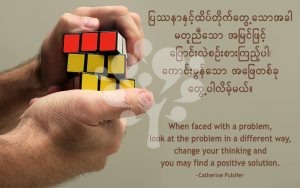 When faced with a problem, look at the problem in a different way, change your thinking and you may find a positive solution.