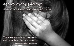 The most complete revenge is not to imitate the aggressor.