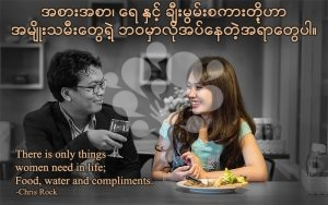 There is only things women need in life; Food, water and compliments.