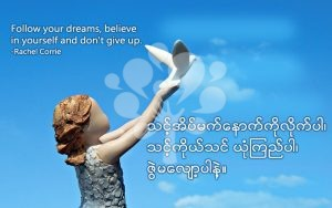 Follow your dreams, believe in yourself and don't give up.