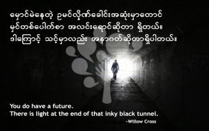 You do have a future. There is light at the end of that inky black tunnel.