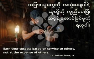 Earn your success based on service to others, not at the expense of others.