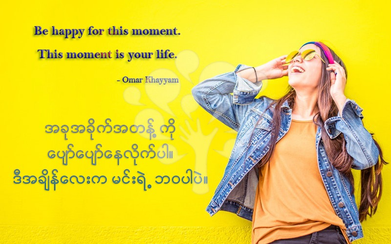 Be happy for this moment.This moment is your life.