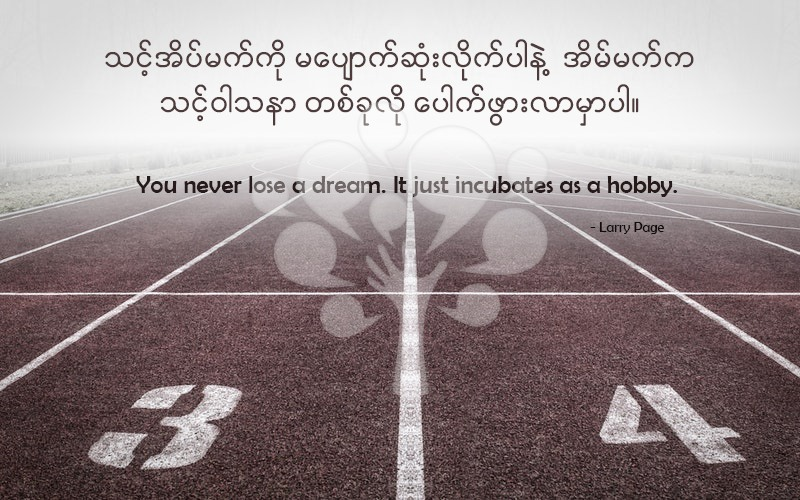 You never lose a dream. It just incubates as a hobby.