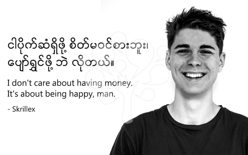 I don't care about having money. It's about being happy, man.